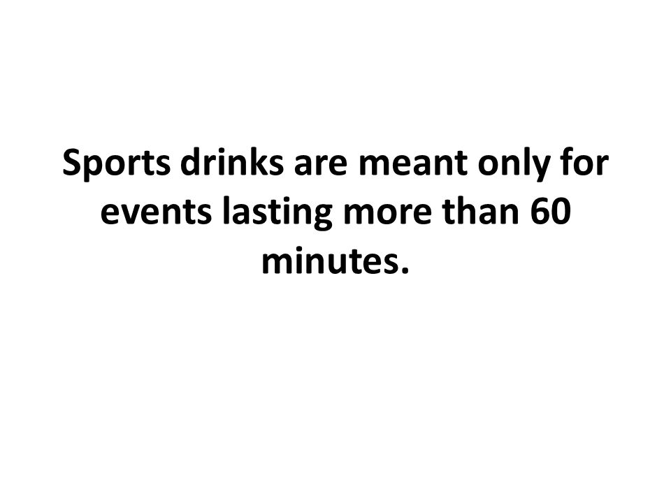 Sports drinks are meant only for events lasting more than 60 minutes.