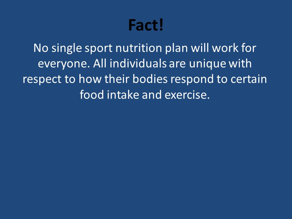 Fact! No single sport nutrition plan will work for everyone. All individuals are unique with respect to how their bodies respond to certain food intak