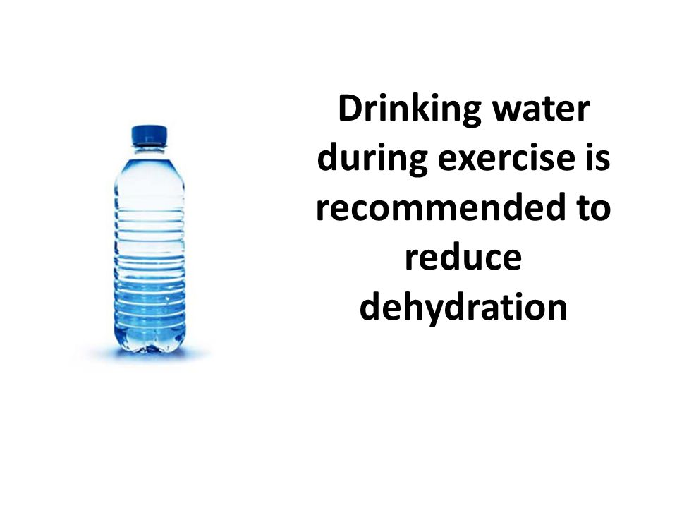 Drinking water during exercise is recommended to reduce dehydration