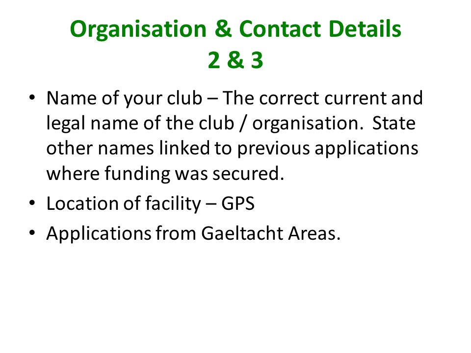 Organisation & Contact Details 2 & 3 Name of your club – The correct current and legal name of the club / organisation.
