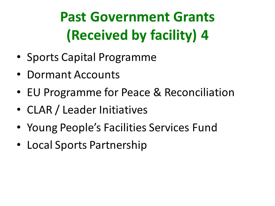 Past Government Grants (Received by facility) 4 Sports Capital Programme Dormant Accounts EU Programme for Peace & Reconciliation CLAR / Leader Initiatives Young Peoples Facilities Services Fund Local Sports Partnership