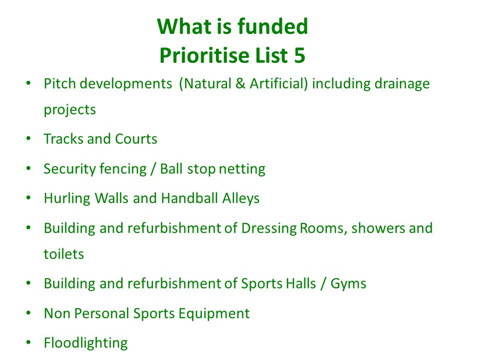 What is funded Prioritise List 5 Pitch developments (Natural & Artificial) including drainage projects Tracks and Courts Security fencing / Ball stop netting Hurling Walls and Handball Alleys Building and refurbishment of Dressing Rooms, showers and toilets Building and refurbishment of Sports Halls / Gyms Non Personal Sports Equipment Floodlighting