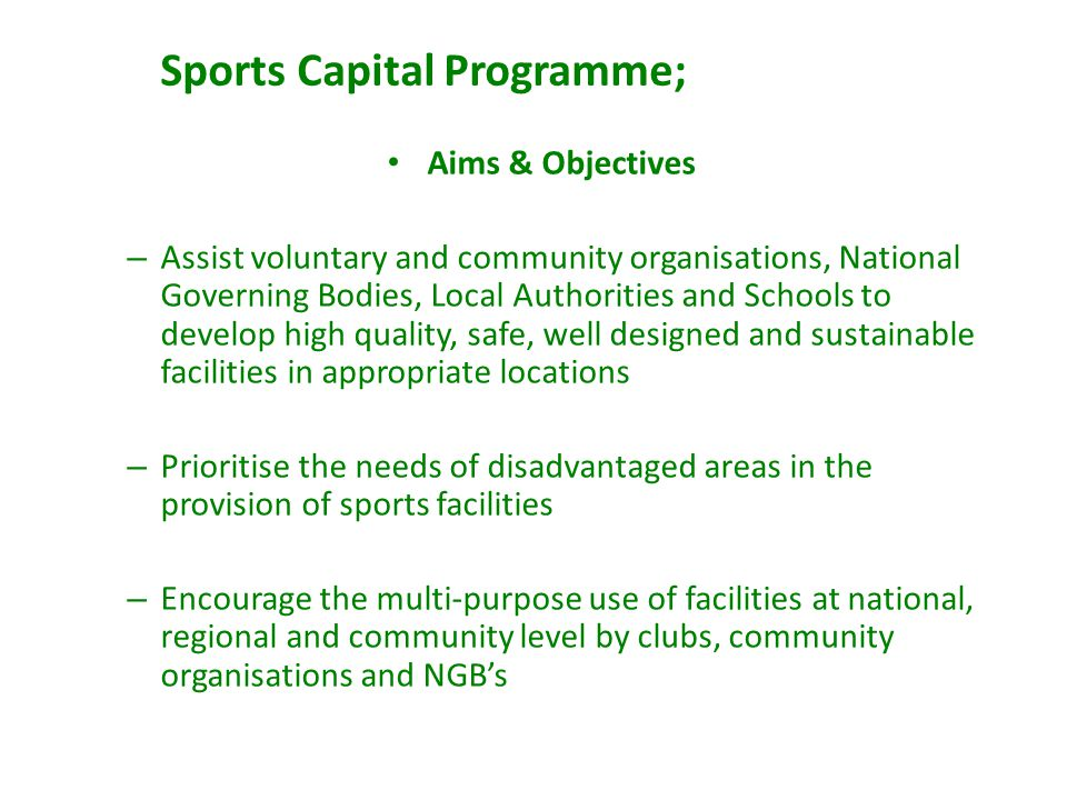 Sports Capital Programme; Aims & Objectives – Assist voluntary and community organisations, National Governing Bodies, Local Authorities and Schools to develop high quality, safe, well designed and sustainable facilities in appropriate locations – Prioritise the needs of disadvantaged areas in the provision of sports facilities – Encourage the multi-purpose use of facilities at national, regional and community level by clubs, community organisations and NGBs