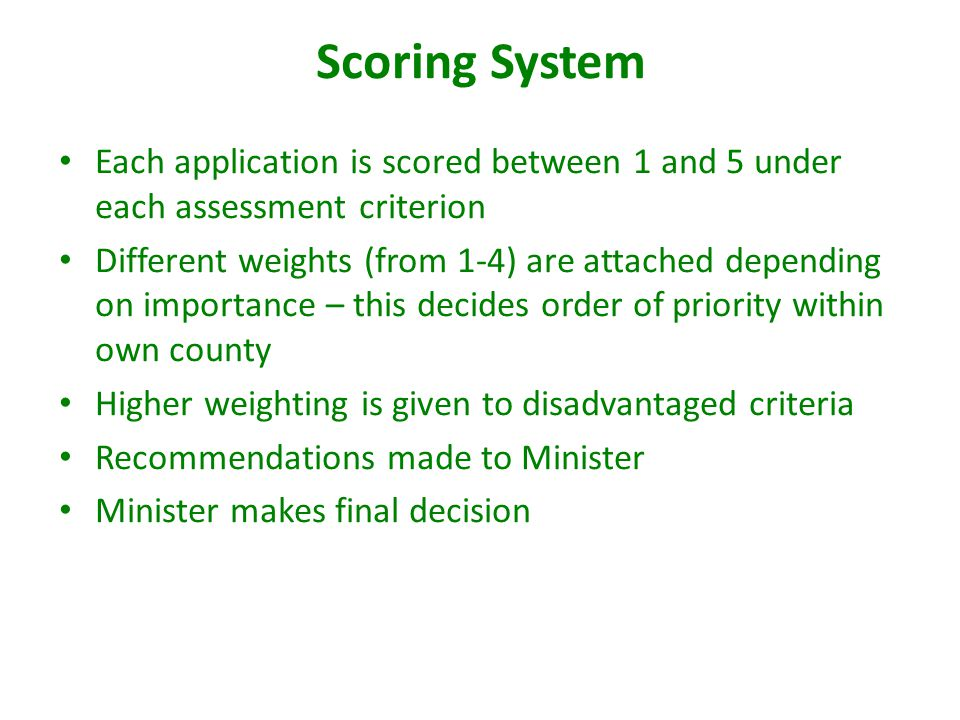 Scoring System Each application is scored between 1 and 5 under each assessment criterion Different weights (from 1-4) are attached depending on importance – this decides order of priority within own county Higher weighting is given to disadvantaged criteria Recommendations made to Minister Minister makes final decision
