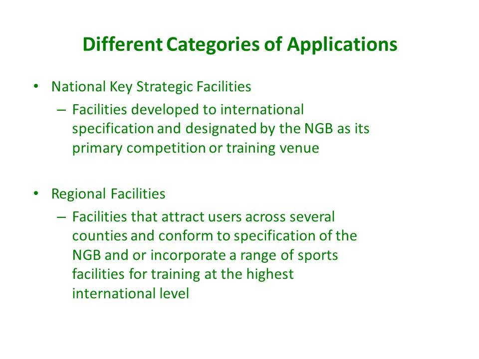 Different Categories of Applications National Key Strategic Facilities – Facilities developed to international specification and designated by the NGB as its primary competition or training venue Regional Facilities – Facilities that attract users across several counties and conform to specification of the NGB and or incorporate a range of sports facilities for training at the highest international level