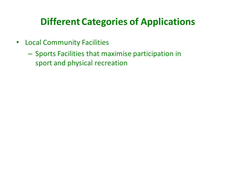 Different Categories of Applications Local Community Facilities – Sports Facilities that maximise participation in sport and physical recreation