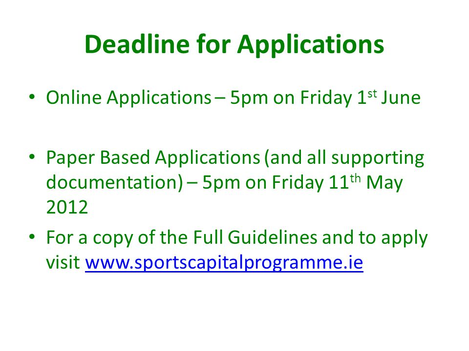 Deadline for Applications Online Applications – 5pm on Friday 1 st June Paper Based Applications (and all supporting documentation) – 5pm on Friday 11 th May 2012 For a copy of the Full Guidelines and to apply visit www.sportscapitalprogramme.iewww.sportscapitalprogramme.ie