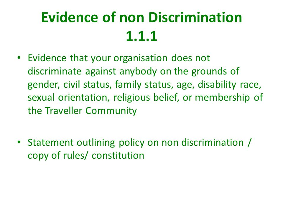 Evidence of non Discrimination 1.1.1 Evidence that your organisation does not discriminate against anybody on the grounds of gender, civil status, family status, age, disability race, sexual orientation, religious belief, or membership of the Traveller Community Statement outlining policy on non discrimination / copy of rules/ constitution