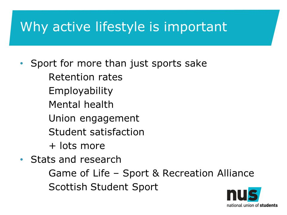 Why active lifestyle is important Sport for more than just sports sake Retention rates Employability Mental health Union engagement Student satisfaction + lots more Stats and research Game of Life – Sport & Recreation Alliance Scottish Student Sport