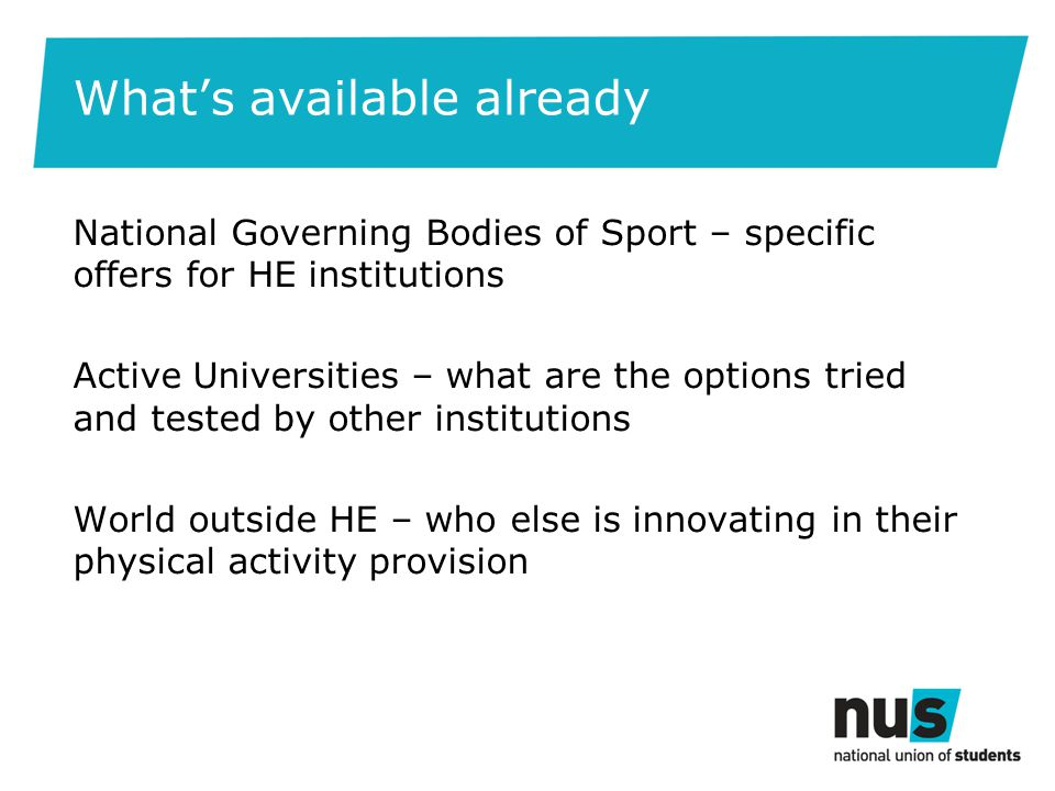 Whats available already National Governing Bodies of Sport – specific offers for HE institutions Active Universities – what are the options tried and tested by other institutions World outside HE – who else is innovating in their physical activity provision