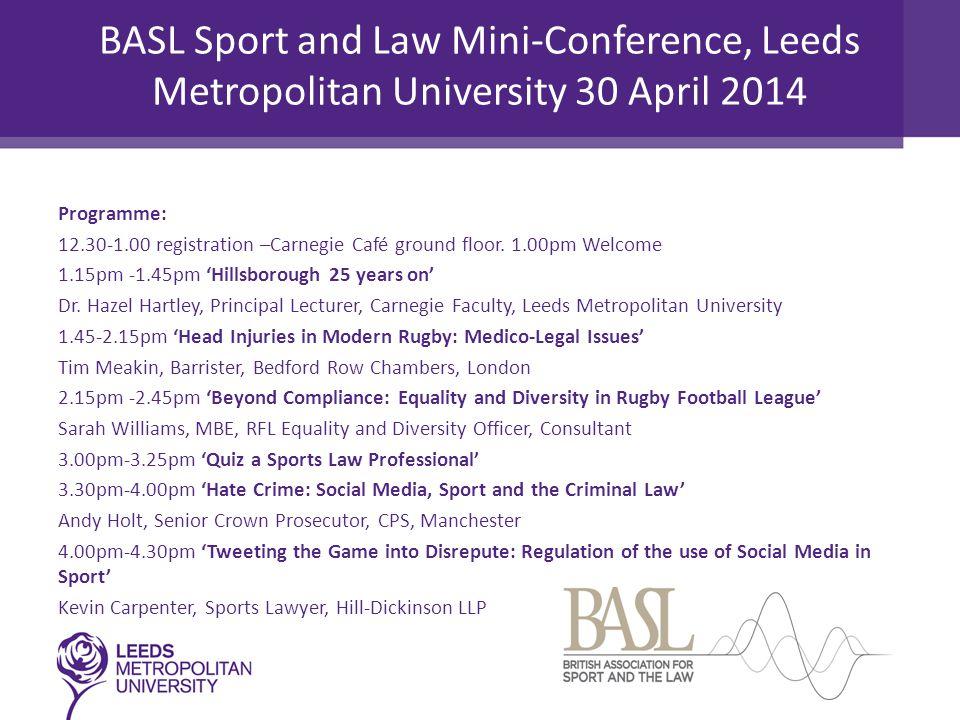 BASL Sport and Law Mini-Conference, Leeds Metropolitan University 30 April 2014 Programme: 12.30-1.00 registration –Carnegie Café ground floor.