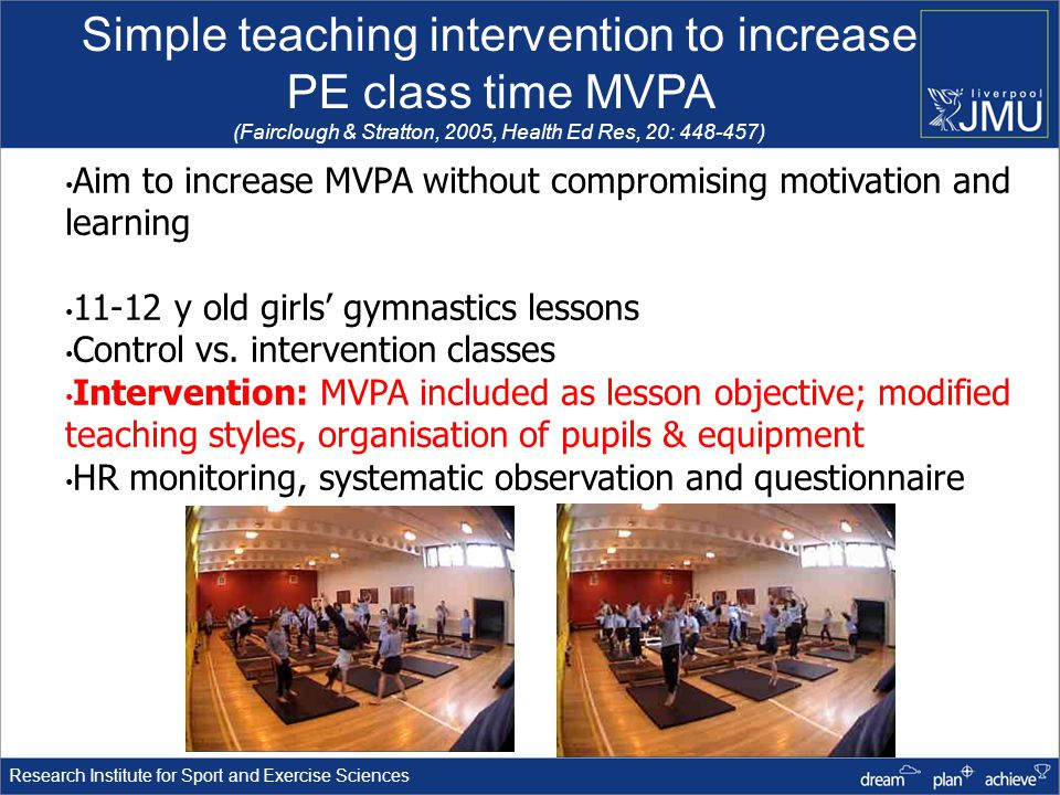 Research Institute for Sport and Exercise Sciences Aim to increase MVPA without compromising motivation and learning 11-12 y old girls gymnastics lessons Control vs.