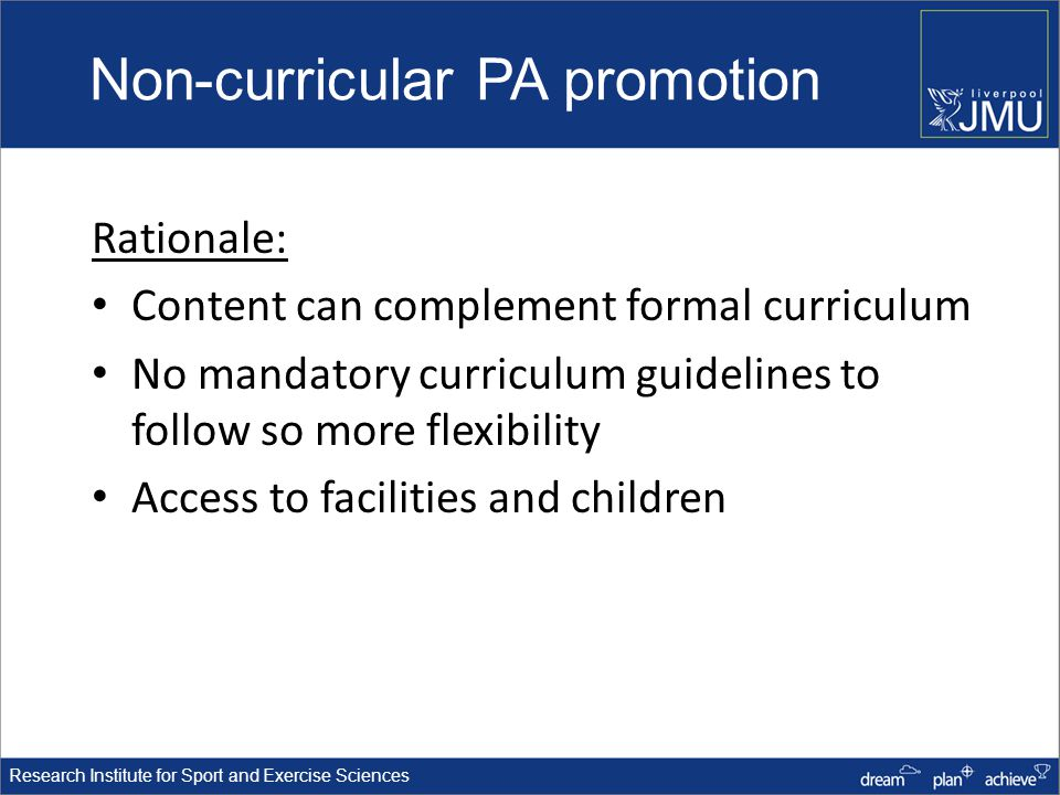 Research Institute for Sport and Exercise Sciences Non-curricular PA promotion Rationale: Content can complement formal curriculum No mandatory curriculum guidelines to follow so more flexibility Access to facilities and children
