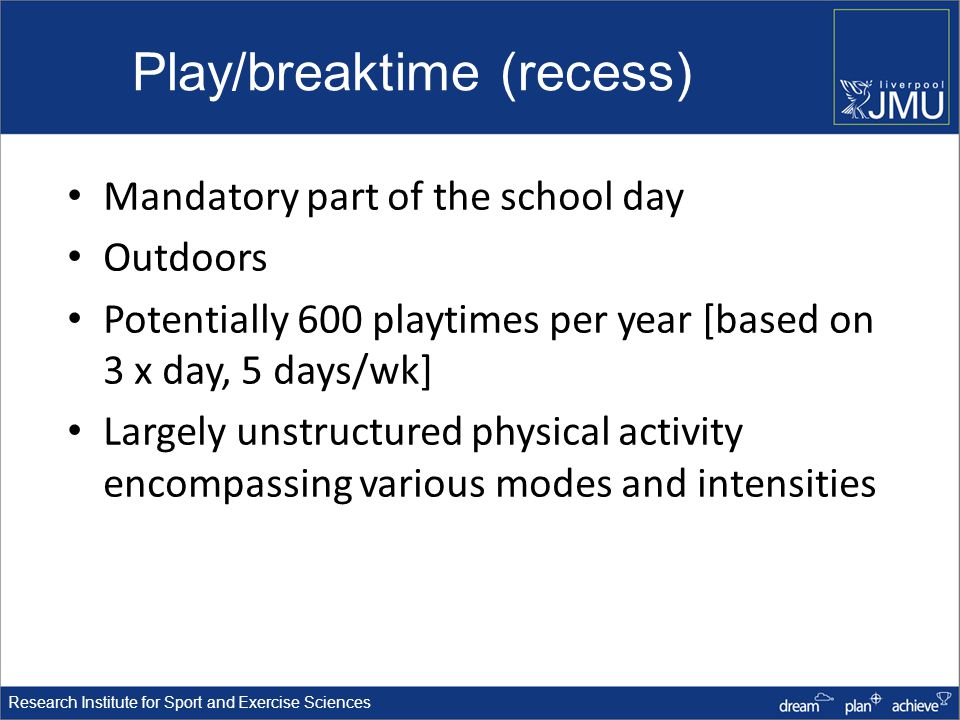 Research Institute for Sport and Exercise Sciences Play/breaktime (recess) Mandatory part of the school day Outdoors Potentially 600 playtimes per year [based on 3 x day, 5 days/wk] Largely unstructured physical activity encompassing various modes and intensities