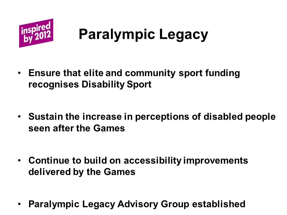 Paralympic Legacy Ensure that elite and community sport funding recognises Disability Sport Sustain the increase in perceptions of disabled people seen after the Games Continue to build on accessibility improvements delivered by the Games Paralympic Legacy Advisory Group established