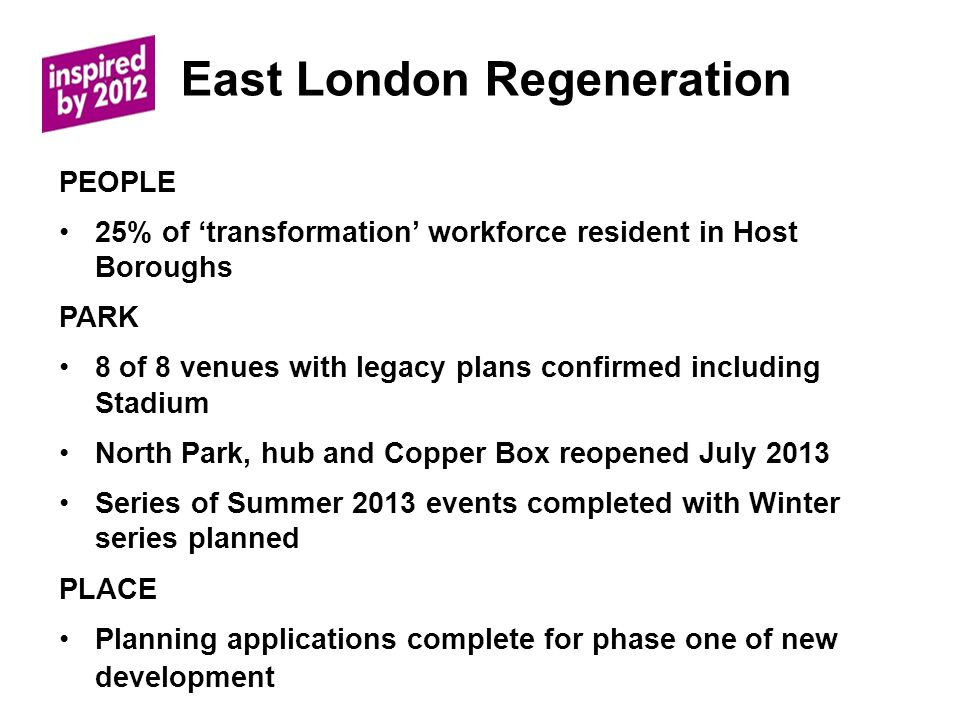 East London Regeneration PEOPLE 25% of transformation workforce resident in Host Boroughs PARK 8 of 8 venues with legacy plans confirmed including Stadium North Park, hub and Copper Box reopened July 2013 Series of Summer 2013 events completed with Winter series planned PLACE Planning applications complete for phase one of new development