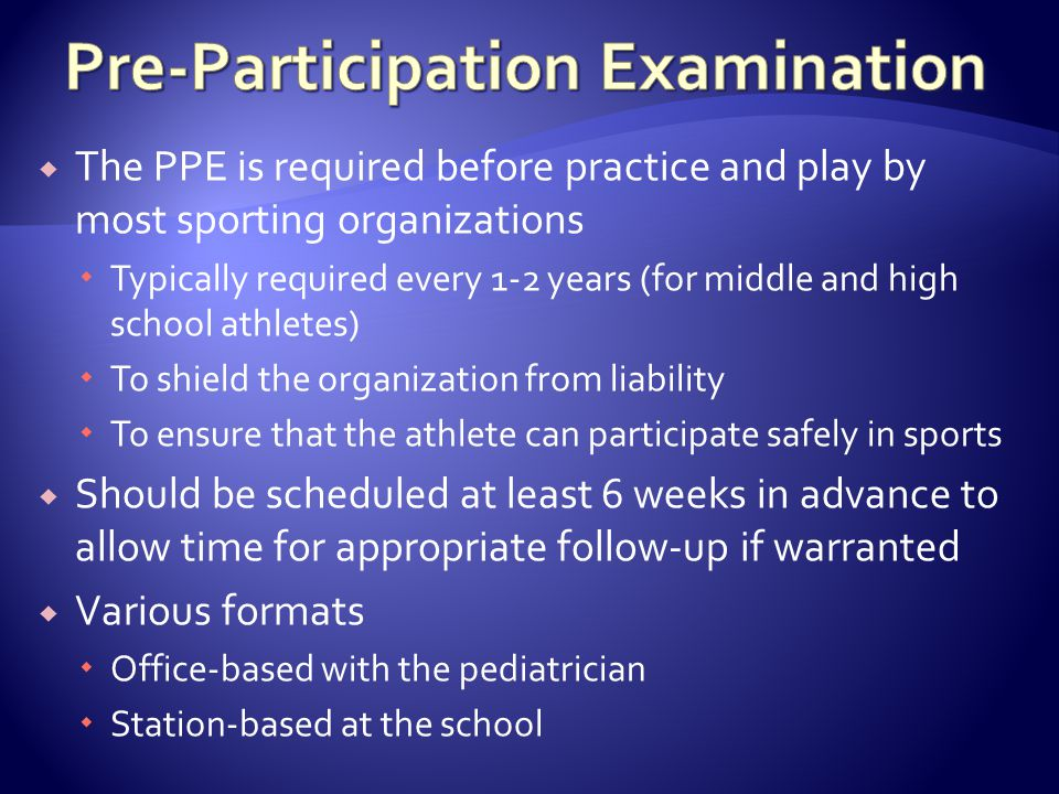 The PPE is required before practice and play by most sporting organizations Typically required every 1-2 years (for middle and high school athletes) To shield the organization from liability To ensure that the athlete can participate safely in sports Should be scheduled at least 6 weeks in advance to allow time for appropriate follow-up if warranted Various formats Office-based with the pediatrician Station-based at the school
