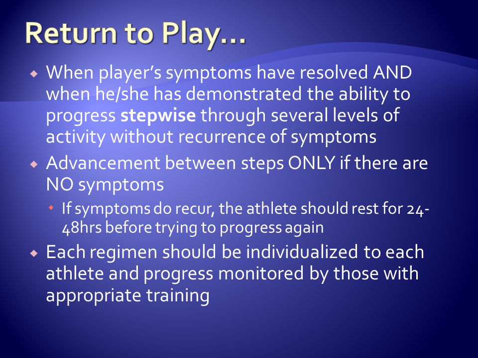 When players symptoms have resolved AND when he/she has demonstrated the ability to progress stepwise through several levels of activity without recurrence of symptoms Advancement between steps ONLY if there are NO symptoms If symptoms do recur, the athlete should rest for 24- 48hrs before trying to progress again Each regimen should be individualized to each athlete and progress monitored by those with appropriate training