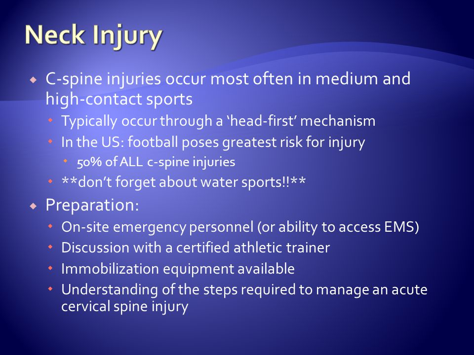 C-spine injuries occur most often in medium and high-contact sports Typically occur through a head-first mechanism In the US: football poses greatest risk for injury 50% of ALL c-spine injuries **dont forget about water sports!!** Preparation: On-site emergency personnel (or ability to access EMS) Discussion with a certified athletic trainer Immobilization equipment available Understanding of the steps required to manage an acute cervical spine injury