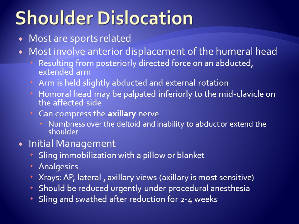 Most are sports related Most involve anterior displacement of the humeral head Resulting from posteriorly directed force on an abducted, extended arm Arm is held slightly abducted and external rotation Humoral head may be palpated inferiorly to the mid-clavicle on the affected side Can compress the axillary nerve Numbness over the deltoid and inability to abduct or extend the shoulder Initial Management Sling immobilization with a pillow or blanket Analgesics Xrays: AP, lateral, axillary views (axillary is most sensitive) Should be reduced urgently under procedural anesthesia Sling and swathed after reduction for 2-4 weeks