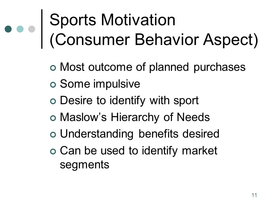 Sports Motivation (Consumer Behavior Aspect) Most outcome of planned purchases Some impulsive Desire to identify with sport Maslows Hierarchy of Needs Understanding benefits desired Can be used to identify market segments 11