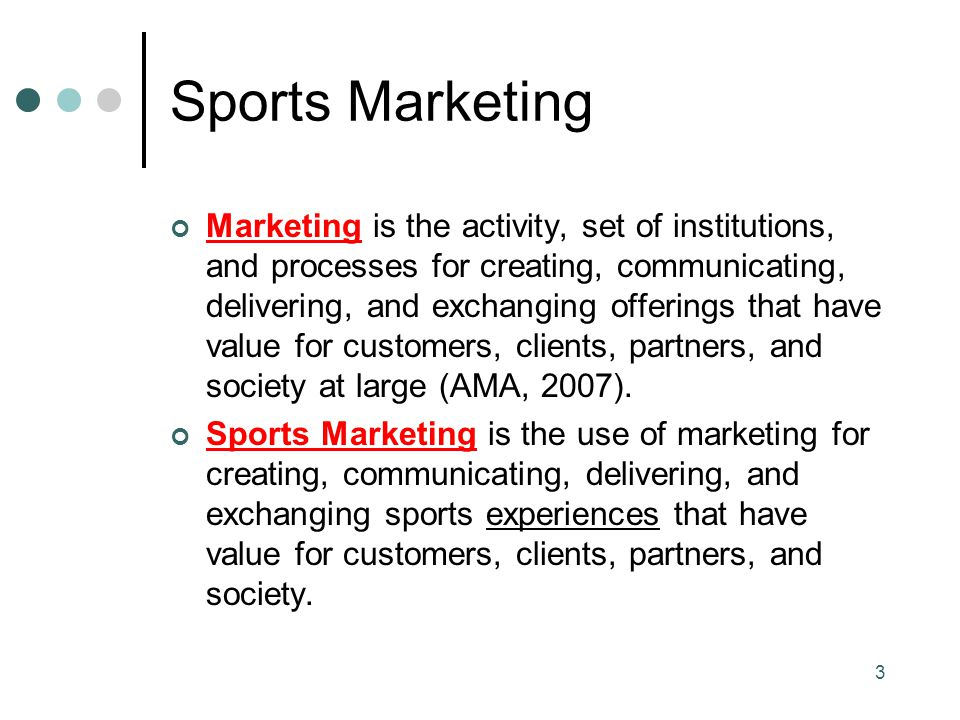 Sports Marketing Marketing is the activity, set of institutions, and processes for creating, communicating, delivering, and exchanging offerings that have value for customers, clients, partners, and society at large (AMA, 2007).