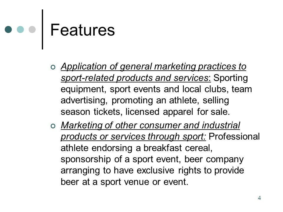 Features Application of general marketing practices to sport-related products and services: Sporting equipment, sport events and local clubs, team advertising, promoting an athlete, selling season tickets, licensed apparel for sale.