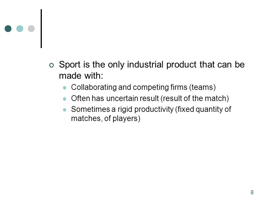 Sport is the only industrial product that can be made with: Collaborating and competing firms (teams) Often has uncertain result (result of the match) Sometimes a rigid productivity (fixed quantity of matches, of players) 8