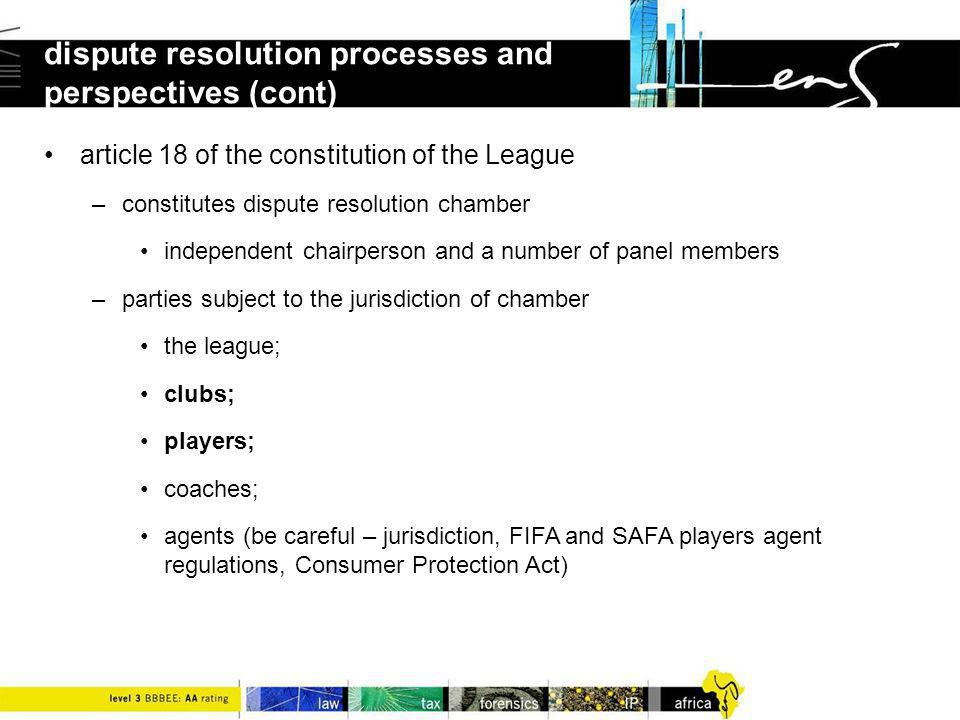 article 18 of the constitution of the League –constitutes dispute resolution chamber independent chairperson and a number of panel members –parties subject to the jurisdiction of chamber the league; clubs; players; coaches; agents (be careful – jurisdiction, FIFA and SAFA players agent regulations, Consumer Protection Act) dispute resolution processes and perspectives (cont)