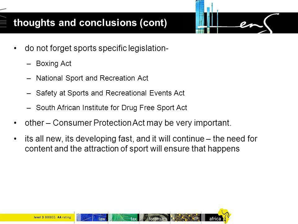thoughts and conclusions (cont) do not forget sports specific legislation- –Boxing Act –National Sport and Recreation Act –Safety at Sports and Recreational Events Act –South African Institute for Drug Free Sport Act other – Consumer Protection Act may be very important.
