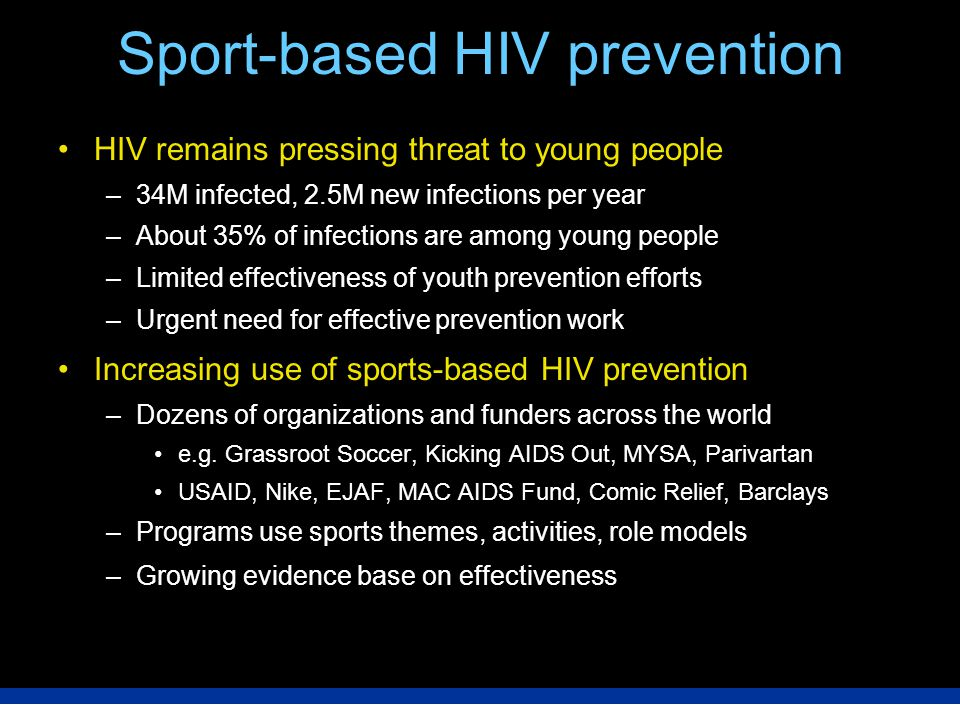Sport-based HIV prevention HIV remains pressing threat to young people –34M infected, 2.5M new infections per year –About 35% of infections are among