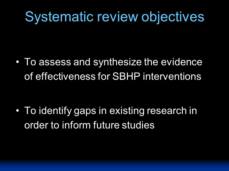 Systematic review objectives To assess and synthesize the evidence of effectiveness for SBHP interventions To identify gaps in existing research in or
