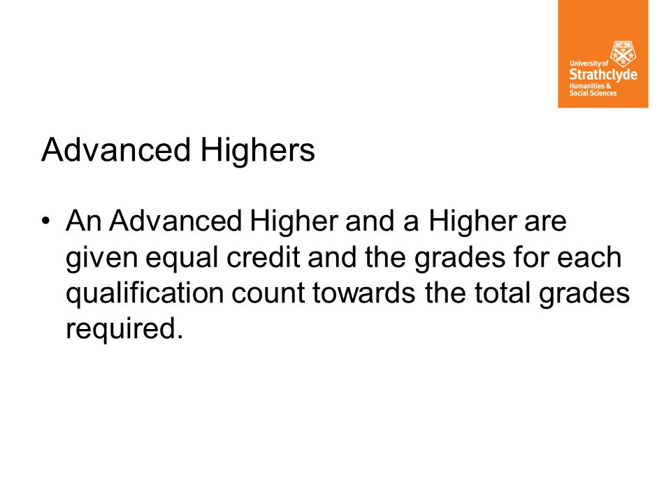 An Advanced Higher and a Higher are given equal credit and the grades for each qualification count towards the total grades required.