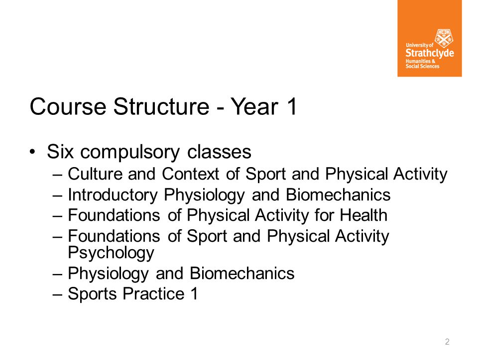 Six compulsory classes –Culture and Context of Sport and Physical Activity –Introductory Physiology and Biomechanics –Foundations of Physical Activity for Health –Foundations of Sport and Physical Activity Psychology –Physiology and Biomechanics –Sports Practice 1 Course Structure - Year 1 2