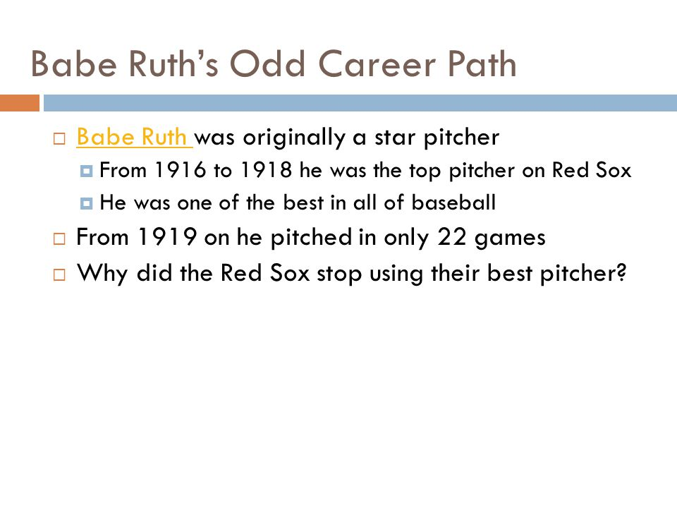 Babe Ruths Odd Career Path Babe Ruth was originally a star pitcher Babe Ruth From 1916 to 1918 he was the top pitcher on Red Sox He was one of the bes