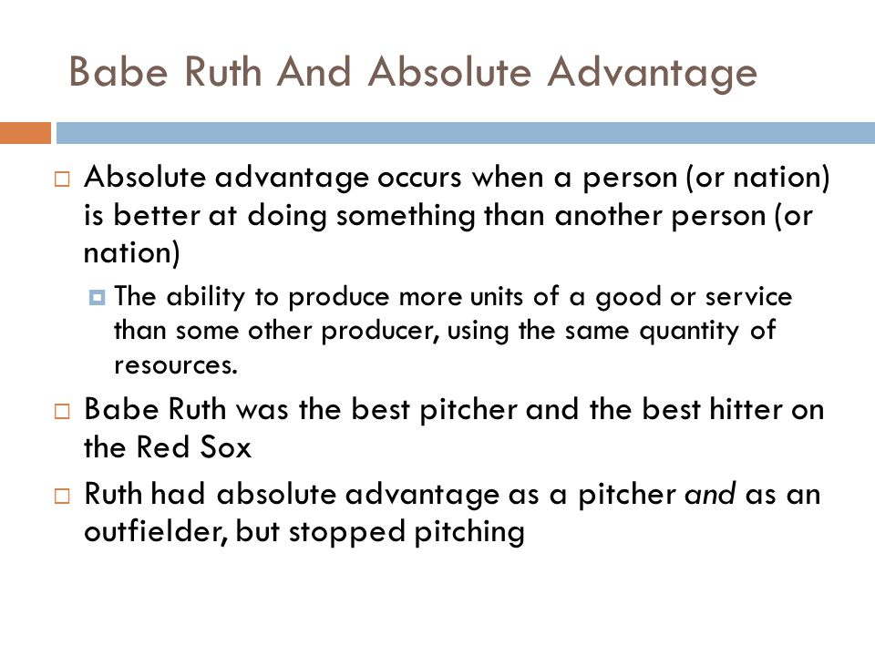 Babe Ruth and Comparative Advantage Comparative advantage exists where a persons (or nations) relative advantage is greatest The ability to produce a good or service at a lower opportunity cost than some other producer.