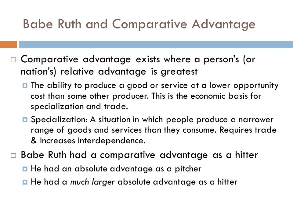 The Gains from Specialization The Red Sox were better off with Babe Ruth as a hitter The opportunity cost of using him as a pitcher was greater than the opportunity cost of using him as a hitter People, teams, and nations gain from specializing where they have a comparative advantage That means letting others do an activity that you can do better