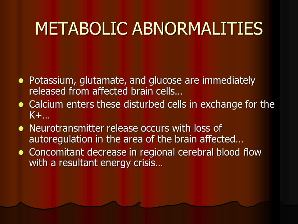 METABOLIC ABNORMALITIES Potassium, glutamate, and glucose are immediately released from affected brain cells… Potassium, glutamate, and glucose are im