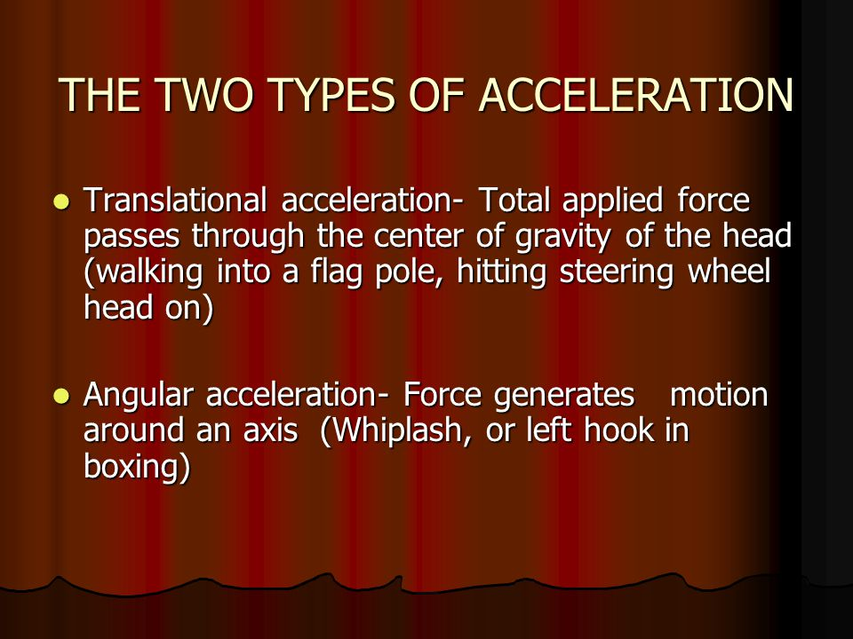 THE TWO TYPES OF ACCELERATION Translational acceleration- Total applied force passes through the center of gravity of the head (walking into a flag pole, hitting steering wheel head on) Translational acceleration- Total applied force passes through the center of gravity of the head (walking into a flag pole, hitting steering wheel head on) Angular acceleration- Force generates motion around an axis (Whiplash, or left hook in boxing) Angular acceleration- Force generates motion around an axis (Whiplash, or left hook in boxing)