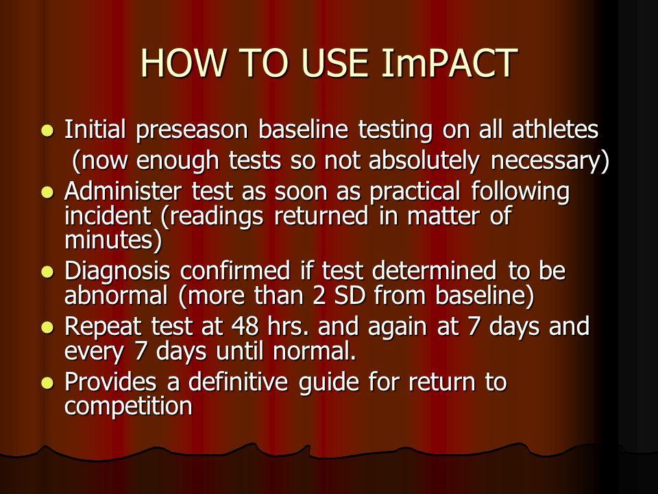 HOW TO USE ImPACT Initial preseason baseline testing on all athletes Initial preseason baseline testing on all athletes (now enough tests so not absol