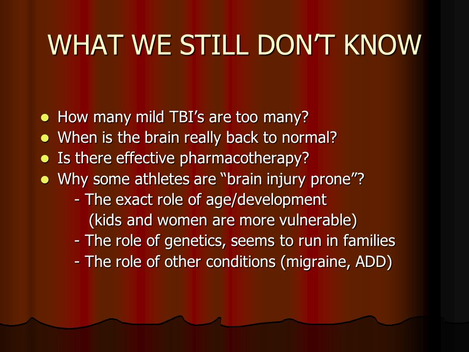 WHAT WE STILL DONT KNOW How many mild TBIs are too many? How many mild TBIs are too many? When is the brain really back to normal? When is the brain r