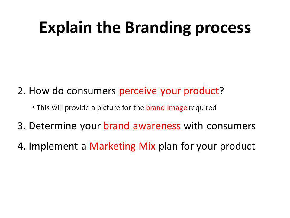 Explain the Branding process 2. How do consumers perceive your product? This will provide a picture for the brand image required 3. Determine your bra