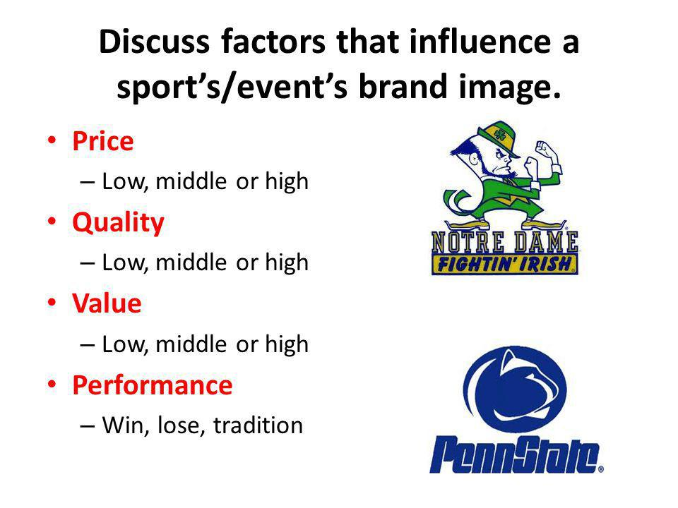 Discuss factors that influence a sports/events brand image. Price – Low, middle or high Quality – Low, middle or high Value – Low, middle or high Perf