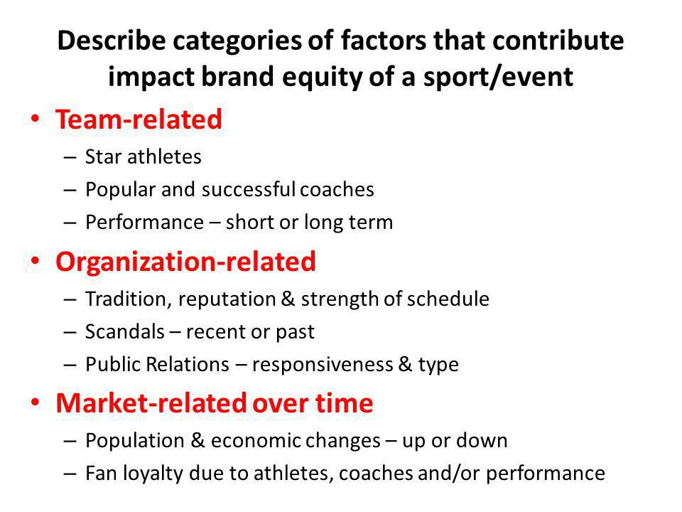 Describe categories of factors that contribute impact brand equity of a sport/event Team-related – Star athletes – Popular and successful coaches – Pe