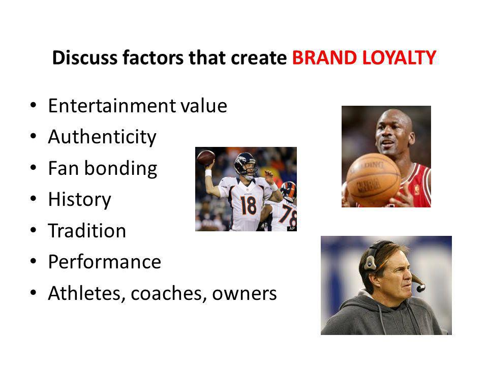 Discuss factors that create BRAND LOYALTY Entertainment value Authenticity Fan bonding History Tradition Performance Athletes, coaches, owners