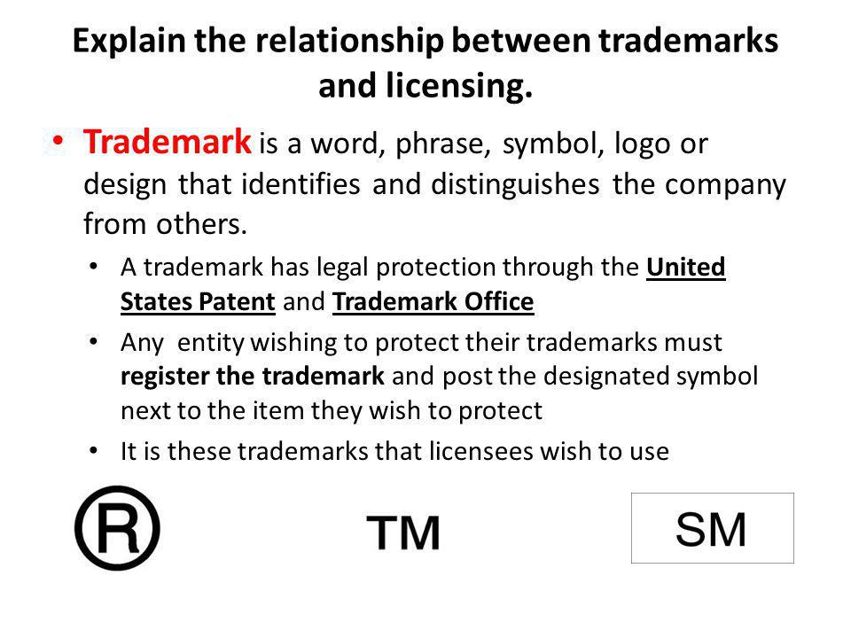 Explain the relationship between trademarks and licensing. Trademark is a word, phrase, symbol, logo or design that identifies and distinguishes the c