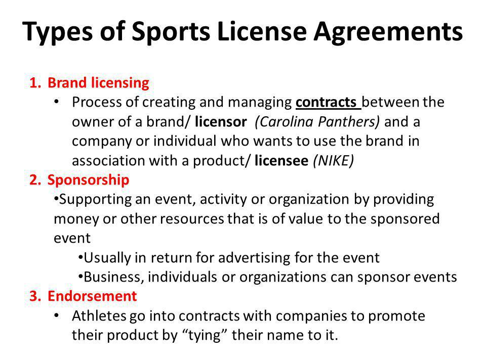 Types of Sports License Agreements 1.Brand licensing Process of creating and managing contracts between the owner of a brand/ licensor (Carolina Panth