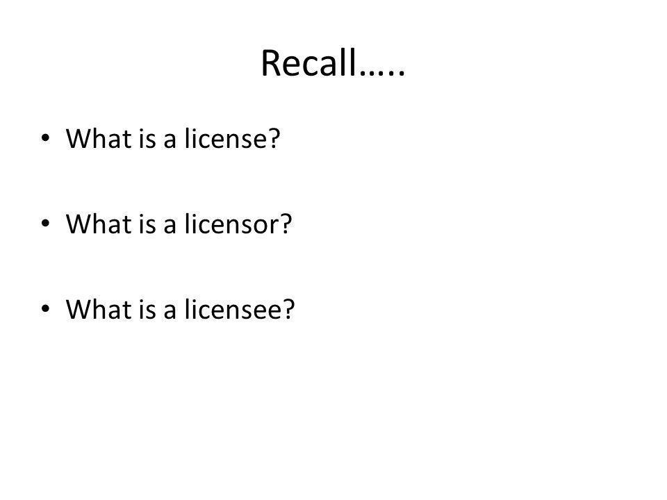 Recall….. What is a license? What is a licensor? What is a licensee?