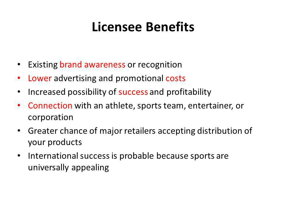 Licensee Benefits Existing brand awareness or recognition Lower advertising and promotional costs Increased possibility of success and profitability C