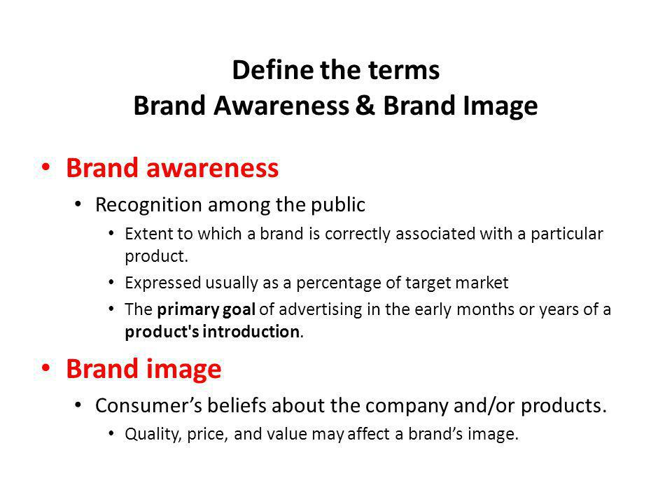 Define the terms Brand Awareness & Brand Image Brand awareness Recognition among the public Extent to which a brand is correctly associated with a par